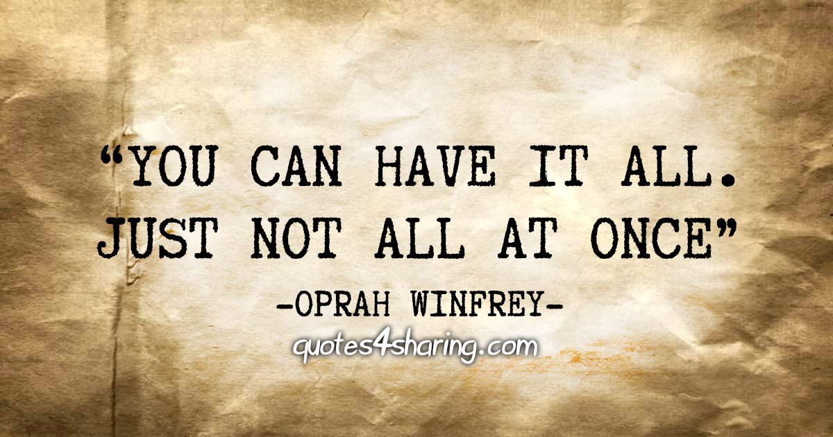 """You can have it all. Just not all at once"" - Oprah Winfrey"