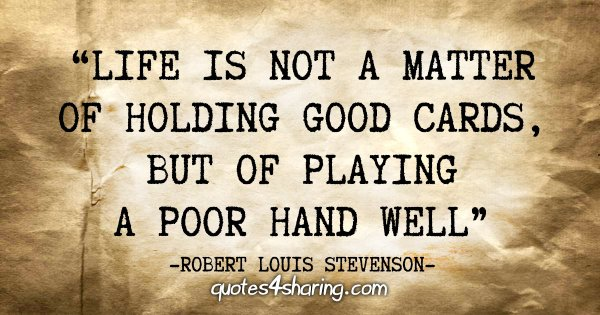 """""""Life is not a matter of holding good cards, but of playing a poor hand well"""" - Robert Louis Stevenson"""