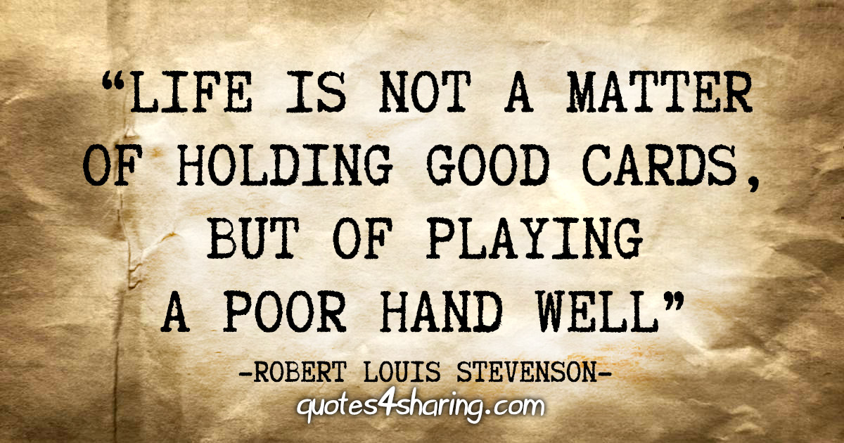 """Life is not a matter of holding good cards, but of playing a poor hand well"" - Robert Louis Stevenson"