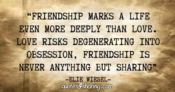 """Friendship marks a life even more deeply than love. Love risks degenerating into obsession, friendship is never anything but sharing"" - Elie Wiesel"