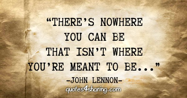 """""""There's nowhere you can be that isn't where you're meant to be..."""" - John Lennon"""