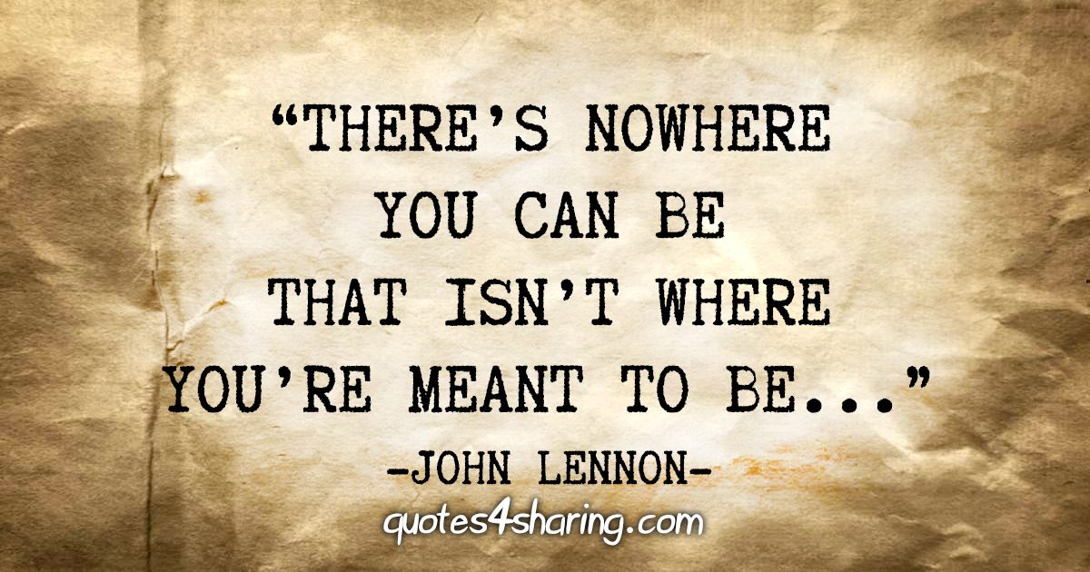 """There's nowhere you can be that isn't where you're meant to be..."" - John Lennon"