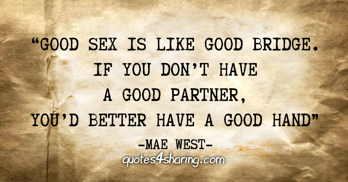 """Good sex is like good bridge. If you don't have a good partner, you'd better have a good hand"" - Mae West"
