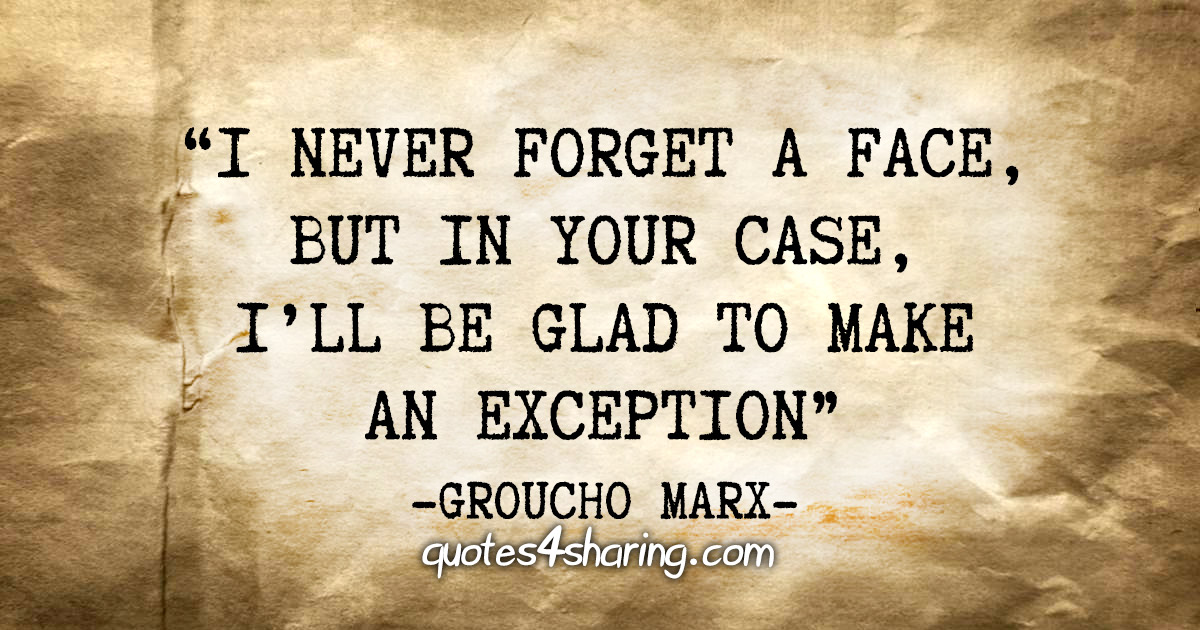 """I never forget a face, but in your case, i'll be glad to make an exception"" - Groucho Marx"