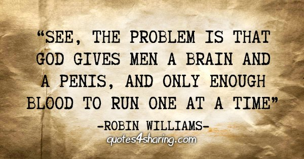 """""""See, the problem is that God gives men a brain and a penis, and only enough blood to run one at a time"""" - Robin Williams"""