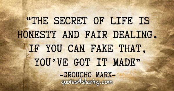"""The secret of life is honesty and fair dealing. If you can fake that, you've got it made"" - Groucho Marx"