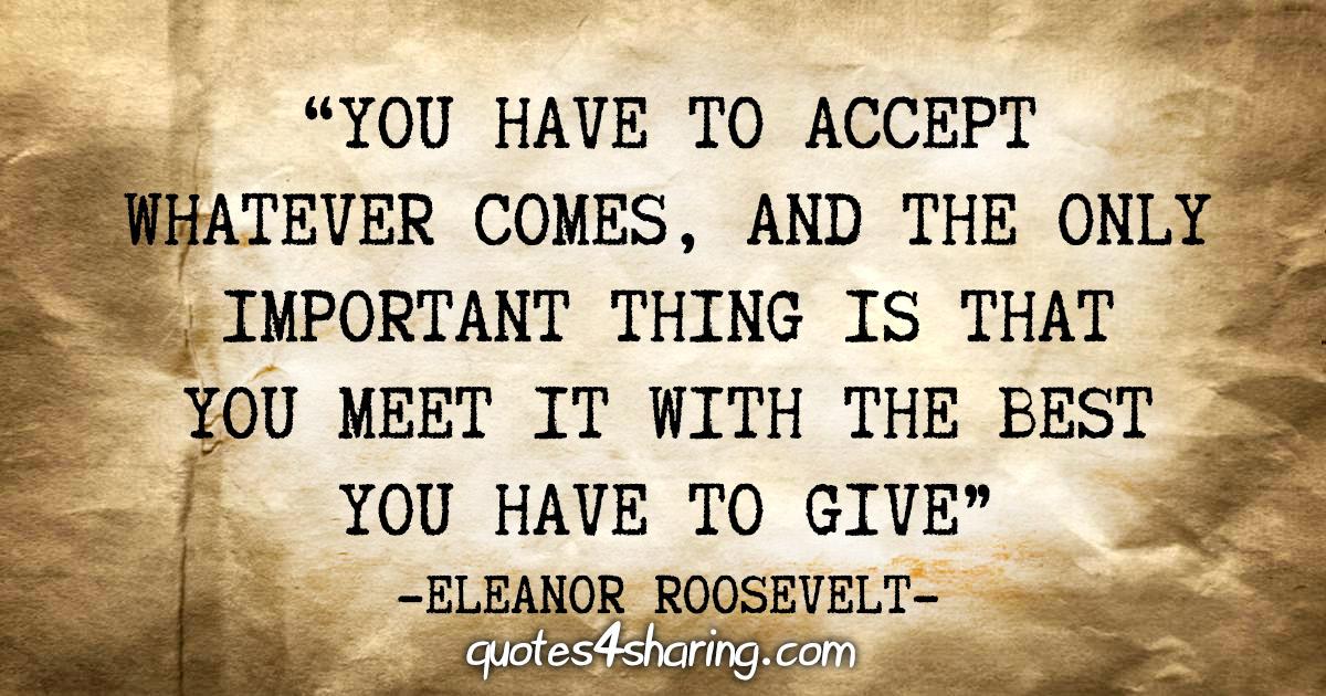 """You have to accept whatever comes, and the only important thing is that you meet it with the best you have to give"" - Eleanor Roosevelt"