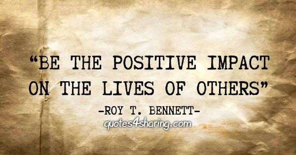 """Be the positive impact on the lives of others"" - Roy T. Bennett"