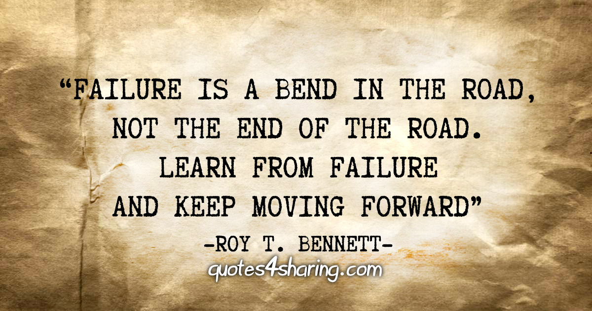 """Failure is a bend in the road, not the end of the road. Learn from failure and keep moving forward"" - Roy T. Bennettro"