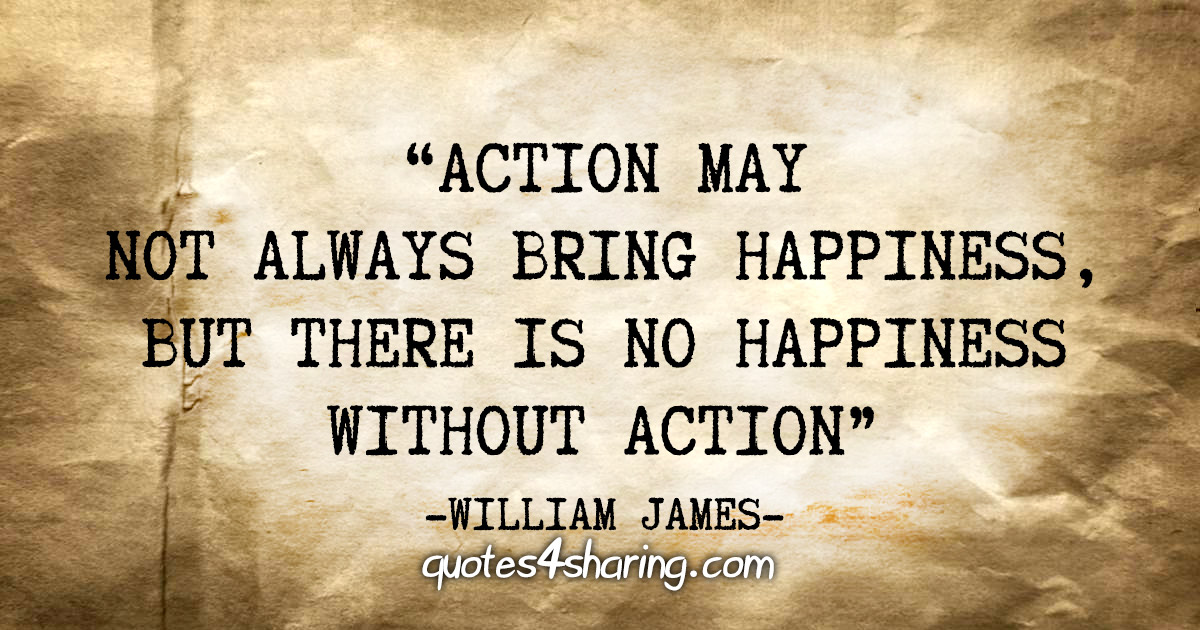 """Action may not always bring happiness, but there is no happiness without action"" - William James"