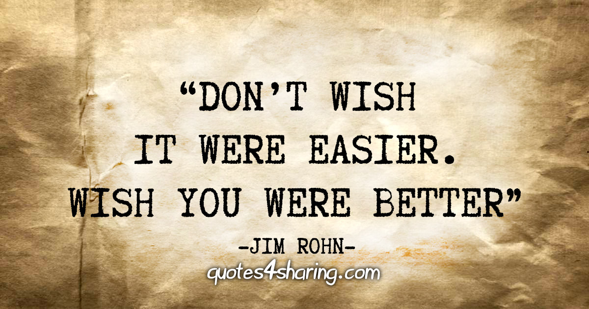 """Don't wish it were easier. Wish you were better"" - Jim Rohn"