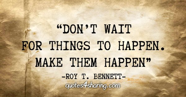"""Don't wait for things to happen. Make them happen"" - Roy T. Bennett"