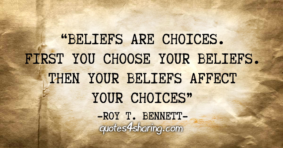 """Beliefs are choices. First you choose your beliefs. Then your beliefs affect your choices"" - Roy T. Bennett"