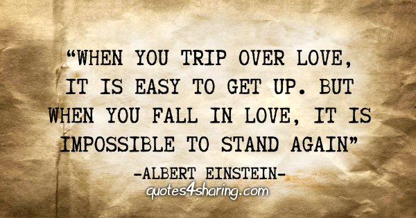 """When you trip over love, it is easy to get up. But when you fall in love, it is impossible to stand again"" - Albert Einstein"