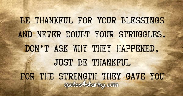 Be thankful for your blessings and never doubt your struggles. Don't ask why they happened, just be thankful for the strength they gave you