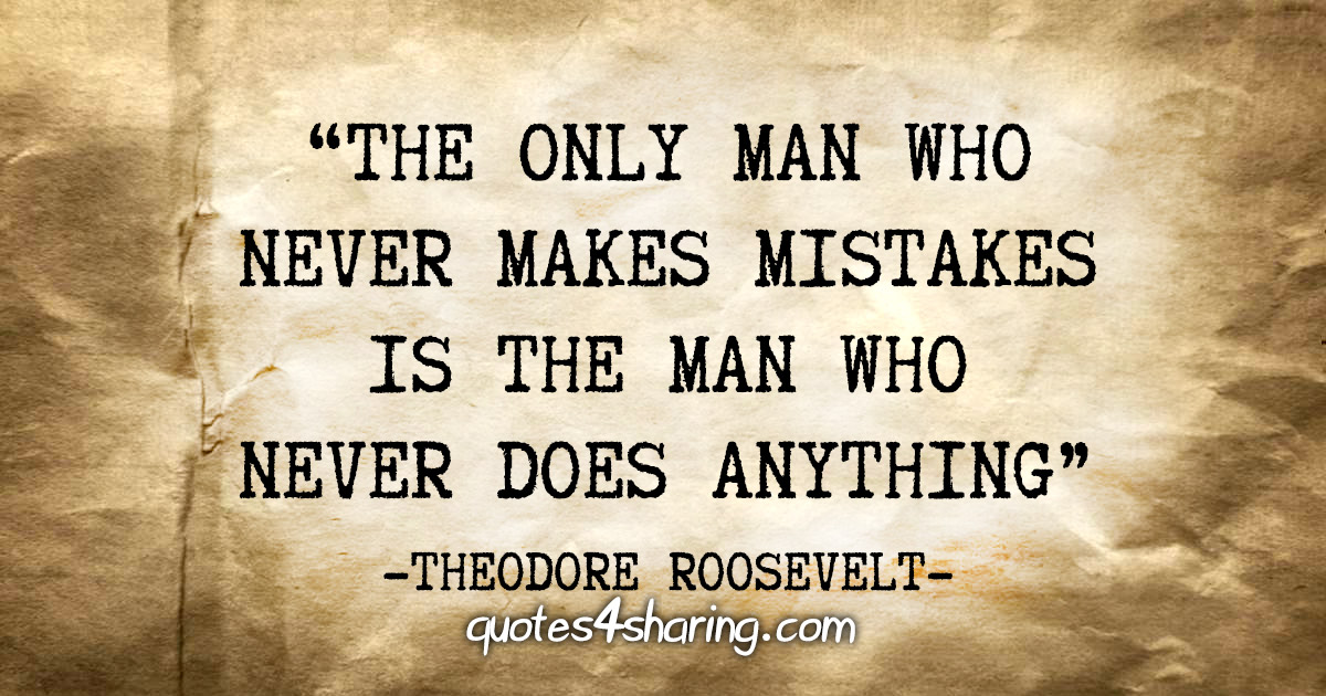 """The only man who never makes mistakes is the man who never does anything"" - Theodore Roosevelt"