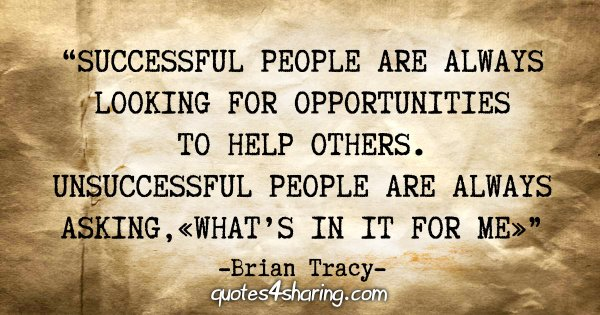 """""""Successful people are always looking for opportunities to help others. Unsuccessful people are always asking, «What's in it for me»"""" - Brian Tracy"""
