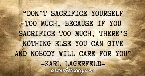 """Don't sacrifice yourself too much, because if you sacrifice too much, there's nothing else you can give and nobody will care for you"" - Karl Lagerfeld"