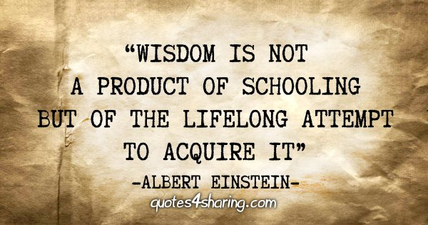 """Wisdom is not a product of schooling but of the lifelong attempt to acquire it"" - Albert Einstein"