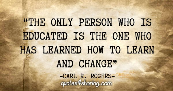 """The only person who is educated is the one who has learned how to learn and change"" - Carl R. Rogers"