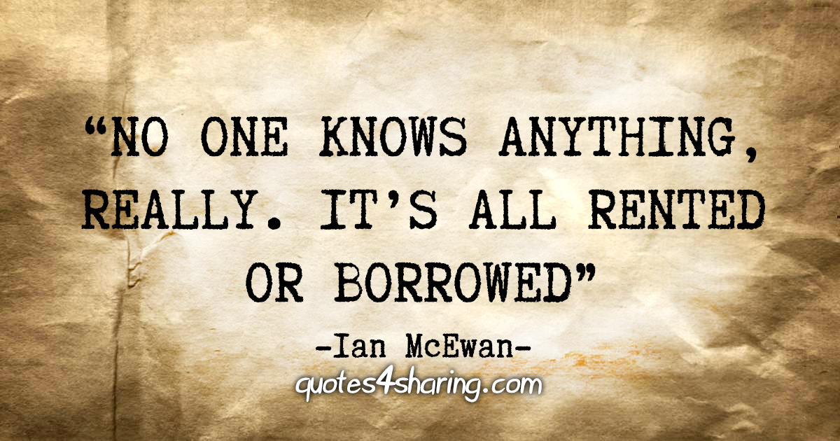 """No one knows anything, really. It's all rented or borrowed"" - Ian McEwan"