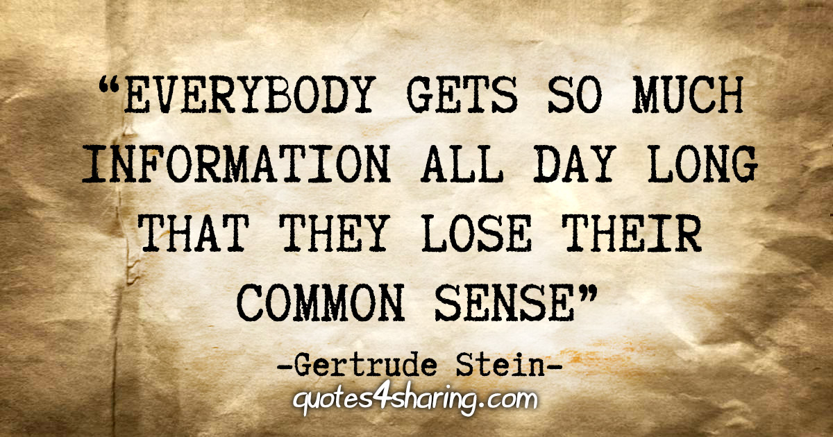 """Everybody gets so much information all day long that they lose their common sense"" - Gertrude Stein"