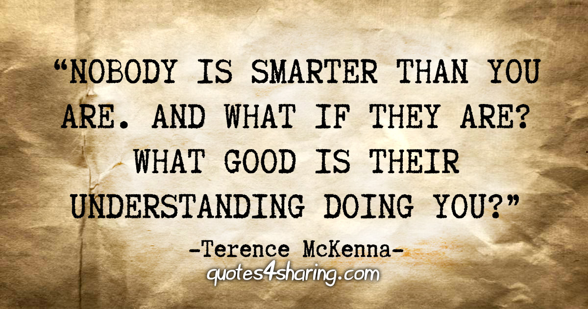 """Nobody is smarter than you are. And what if they are? What good is their understanding doing you?"" - Terence McKenna"
