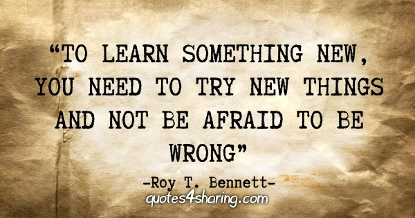"""To learn something new, you need to try new things and not be afraid to be wrong"" - Roy T. Bennett"