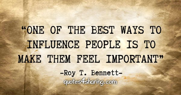 """One of the best ways to influence people is to make them feel important"" - Roy T. Bennett"