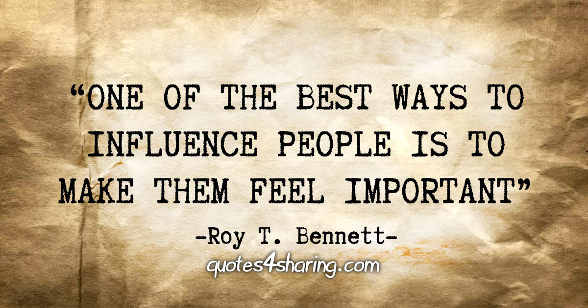 """""""One of the best ways to influence people is to make them feel important"""" - Roy T. Bennett"""
