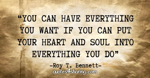 """Yoy can have everything you want if you can put your heart and soul into everything you do"" - Roy T. Bennett"
