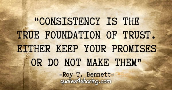 """Consistency is the true foundation of trust. Either keep your promises or do not make them"" - Roy T. Bennett"