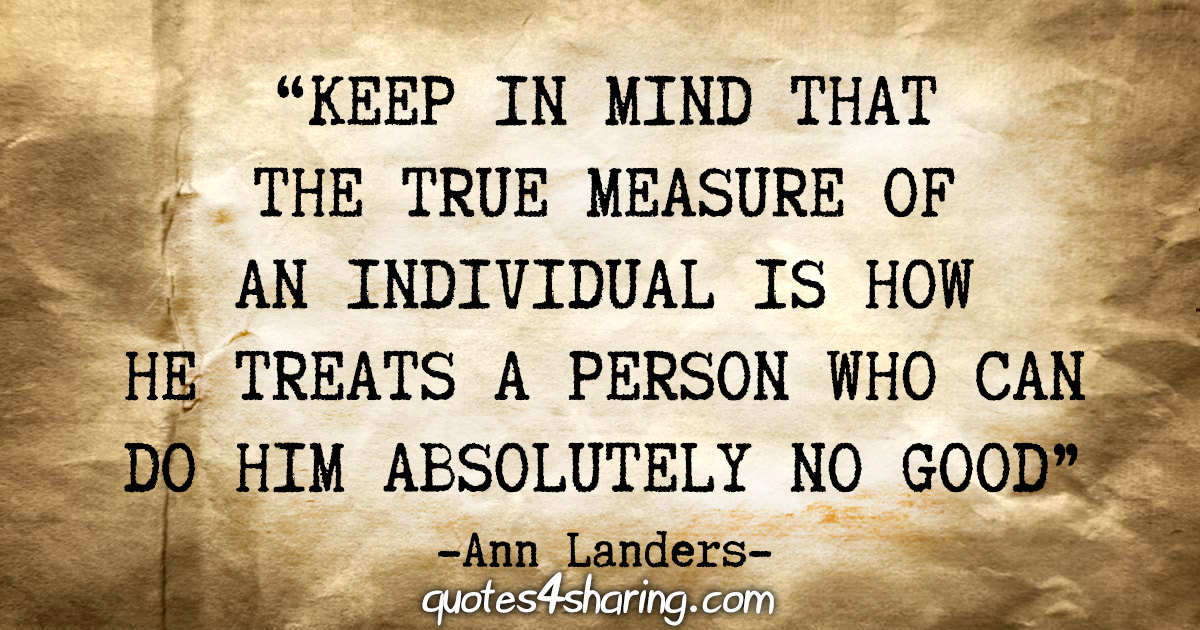 """Keep in mind that the true measure of an individual is how he treats a person who can do him absolutely no good"" - Ann Landers"