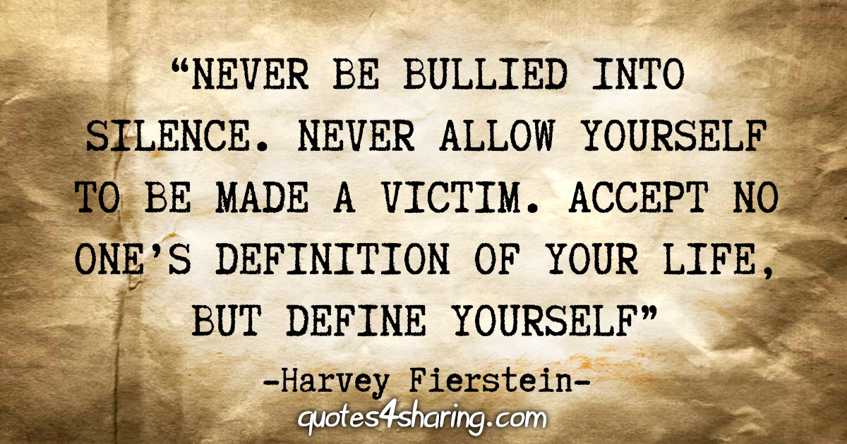 """Never be bullied into silence. Never allow yourself to be made a victim. Accept no one's definition of your life, but define yourself"" - Harvey Fierstein"
