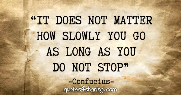 """It does not matter how slowly you go as long as you do not stop"" - Confucius"