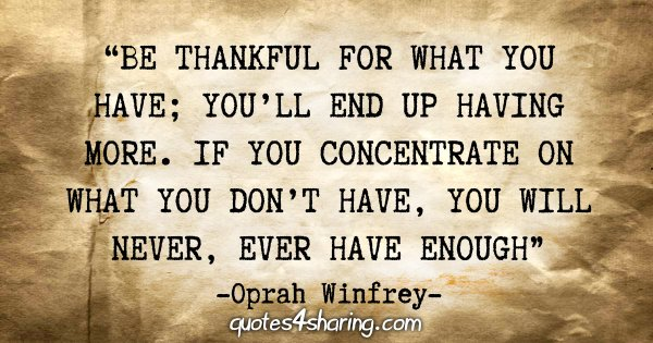 """""""Be thankful for what you have; you'll end up having more. If you concentrate on what you don't have, you will never, ever have enough"""" - Oprah Winfrey"""
