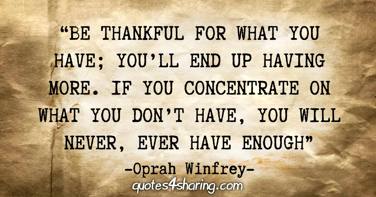 """Be thankful for what you have; you'll end up having more. If you concentrate on what you don't have, you will never, ever have enough"" - Oprah Winfrey"