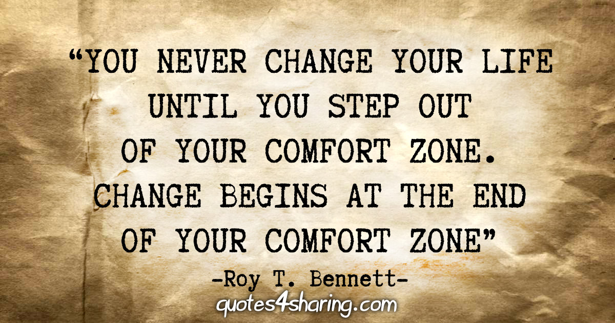 """You never change your life until you step out of your comfort zone. Change begins at the end of your comfort zone"" - Roy T. Bennett"