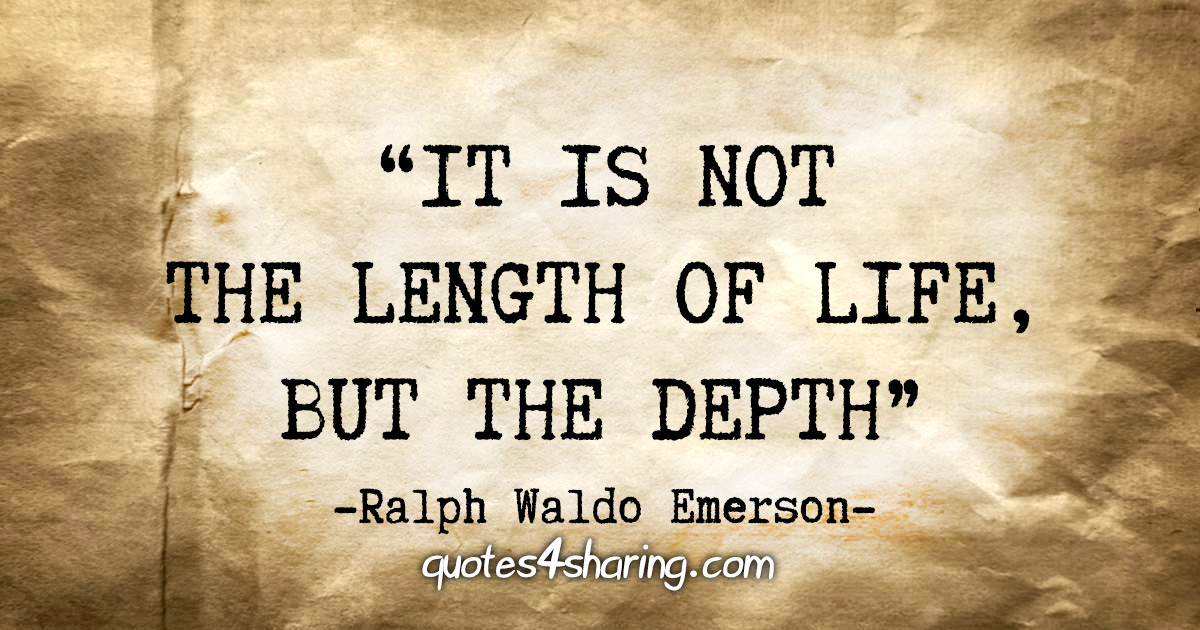 """It is not the length of life, but the depth"" - Ralph Waldo Emerson"