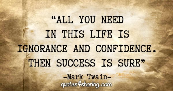"""All you need in this life is ignorance and confidence. Then success is sure"" - Mark Twain"