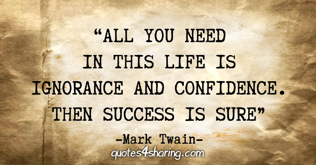 """""""All you need in this life is ignorance and confidence. Then success is sure"""" - Mark Twain"""