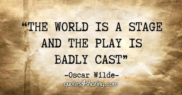 """The world is a stage and the play is badly cast"" - Oscar Wilde"