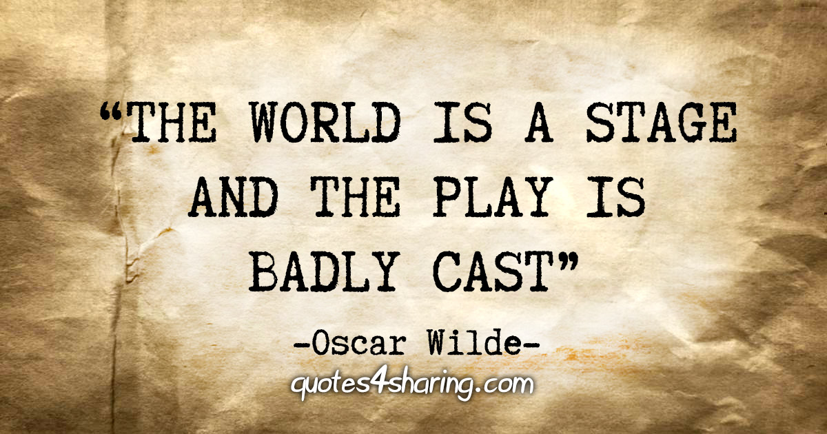 """""""The world is a stage and the play is badly cast"""" - Oscar Wilde"""