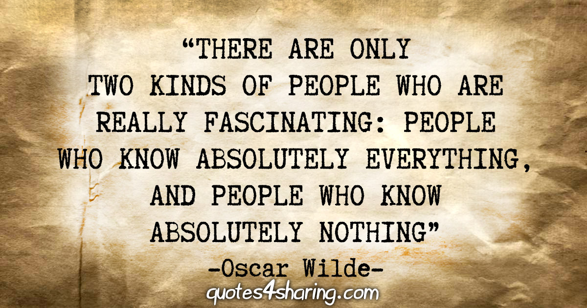 """There are only two kinds of people who are really fascinating: People who know absolutely everything, and people who know absolutely nothing"" - Oscar Wilde"
