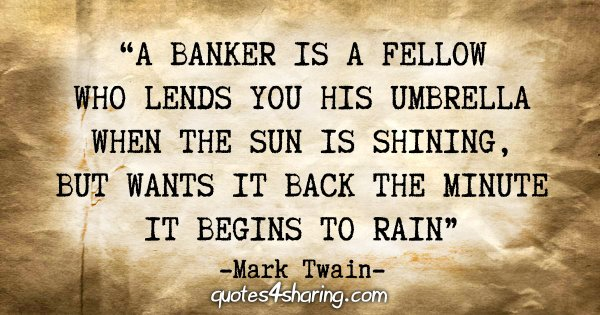 """A banker is a fellow who lends you his umbrella when the sun is shining, but wants it back the minute it begins to rain"" - Mark Twain"