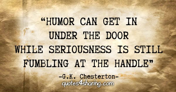 """Humor can get in under the door while seriousness is still fumbling at the handle"" - G.K. Chesterton"