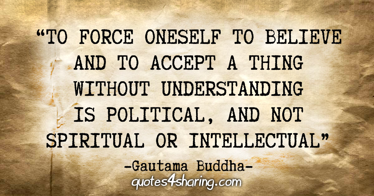 """To force oneself to believe and to accept a thing without understanding is political, and not spiritual or intellectual"" - Gautama Buddha"