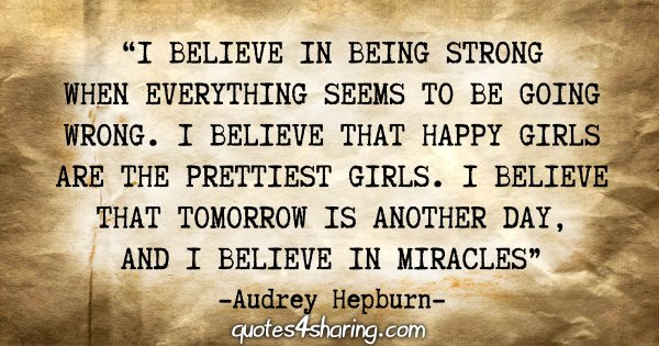 """""""I believe in being strong when everything seems to be going wrong. I believe that happy girls are the prettiest girls. I believe that tomorrow is another day, and I believe in miracles"""" - Audrey Hepburn"""