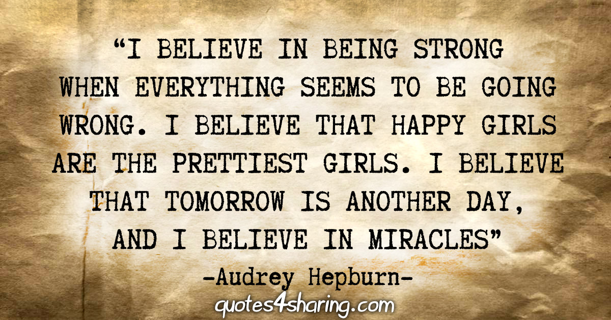 """I believe in being strong when everything seems to be going wrong. I believe that happy girls are the prettiest girls. I believe that tomorrow is another day, and I believe in miracles"" - Audrey Hepburn"