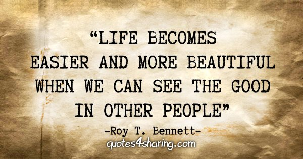"""Life becomes easier and more beautiful when we can see the good in other people"" - Roy T. Bennett"